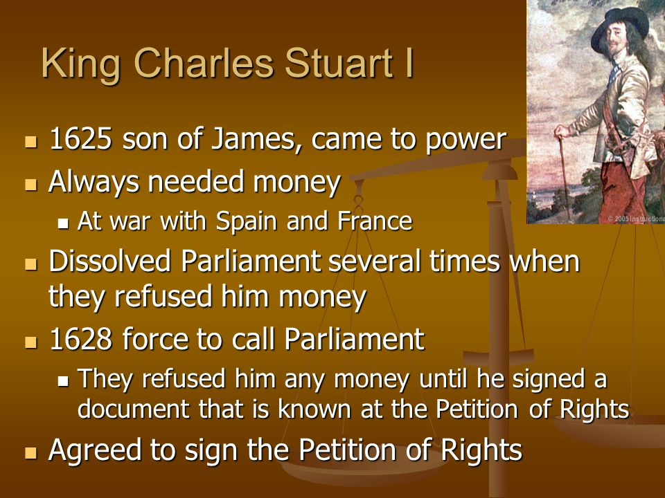 King Charles Stuart I 1625 son of James, came to power 1625 son of James, came to power Always needed money Always needed money At war with Spain and France At war with Spain and France Dissolved Parliament several times when they refused him money Dissolved Parliament several times when they refused him money 1628 force to call Parliament 1628 force to call Parliament They refused him any money until he signed a document that is known at the Petition of Rights They refused him any money until he signed a document that is known at the Petition of Rights Agreed to sign the Petition of Rights Agreed to sign the Petition of Rights