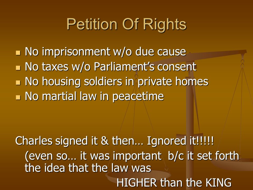Petition Of Rights No imprisonment w/o due cause No imprisonment w/o due cause No taxes w/o Parliament's consent No taxes w/o Parliament's consent No housing soldiers in private homes No housing soldiers in private homes No martial law in peacetime No martial law in peacetime Charles signed it & then… Ignored it!!!!.