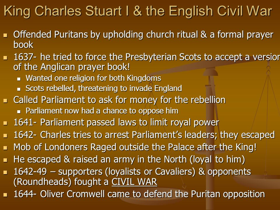 King Charles Stuart I & the English Civil War Offended Puritans by upholding church ritual & a formal prayer book Offended Puritans by upholding church ritual & a formal prayer book 1637- he tried to force the Presbyterian Scots to accept a version of the Anglican prayer book.
