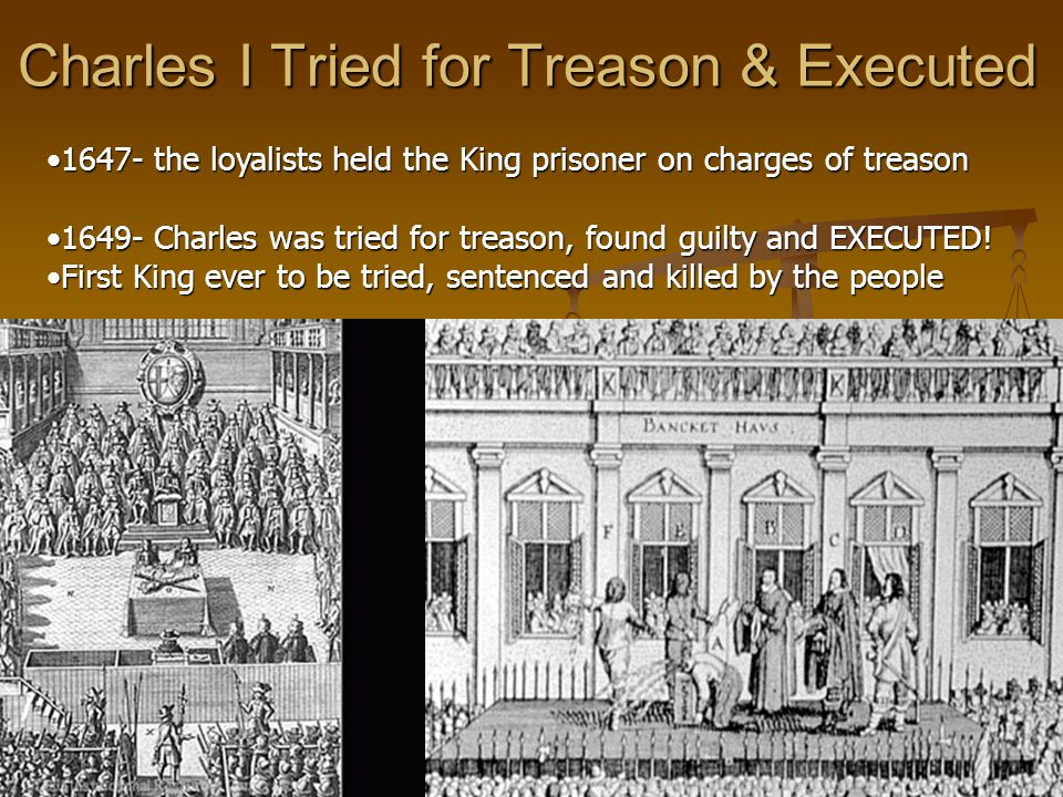 Charles I Tried for Treason & Executed 1647- the loyalists held the King prisoner on charges of treason1647- the loyalists held the King prisoner on charges of treason 1649- Charles was tried for treason, found guilty and EXECUTED!1649- Charles was tried for treason, found guilty and EXECUTED.