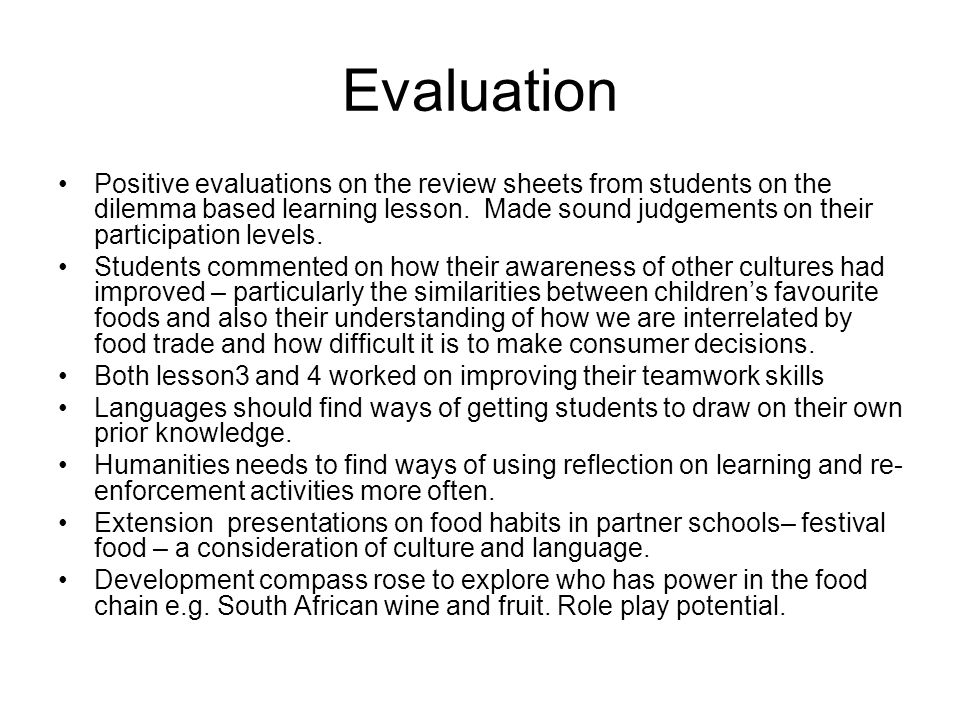 Evaluation Positive evaluations on the review sheets from students on the dilemma based learning lesson.