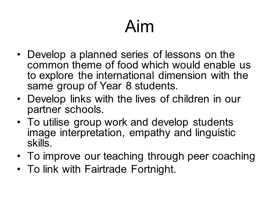 Aim Develop a planned series of lessons on the common theme of food which would enable us to explore the international dimension with the same group of Year 8 students.