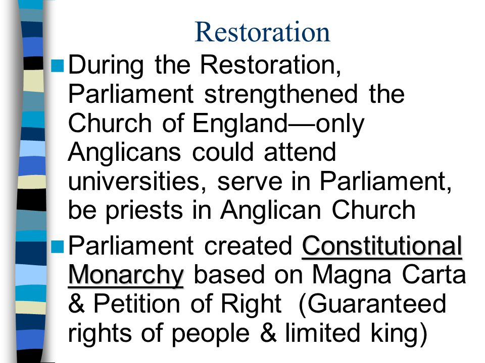 Restoration Charles II learned from the lessons of his father & grandfather: –Did not try to rule by Divine Right & did not threaten Parliament's authority Habeas Corpus Law –Passed Habeas Corpus Law—everyone guaranteed a trial after arrest; cannot be held in jail forever –Anglicanism was official religion, but treated Puritans & Catholics equally