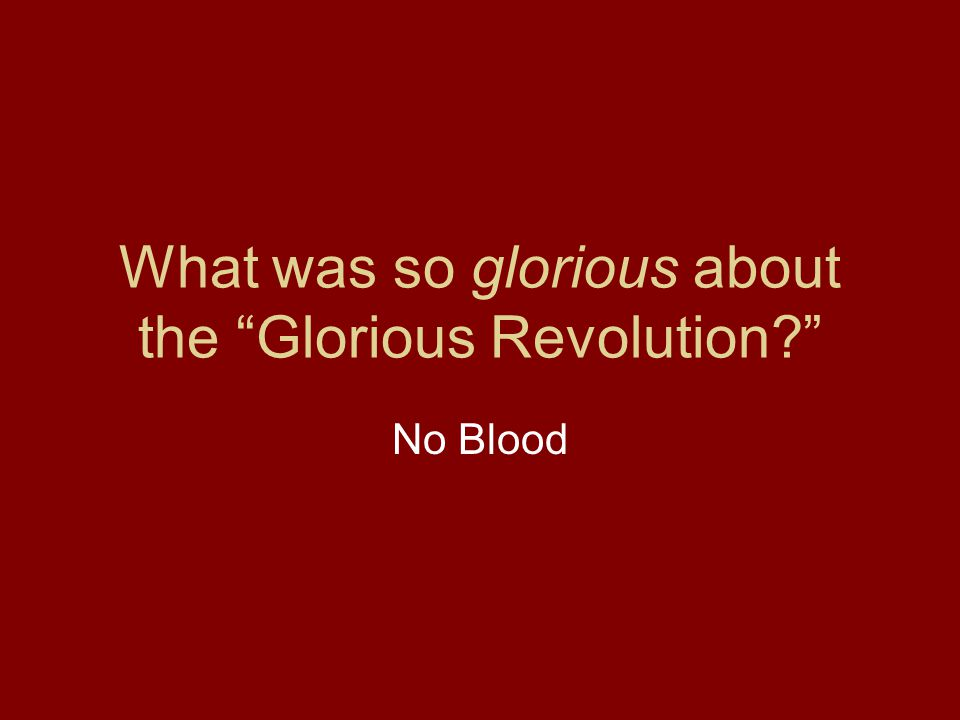 "What was so glorious about the ""Glorious Revolution?"" No Blood"