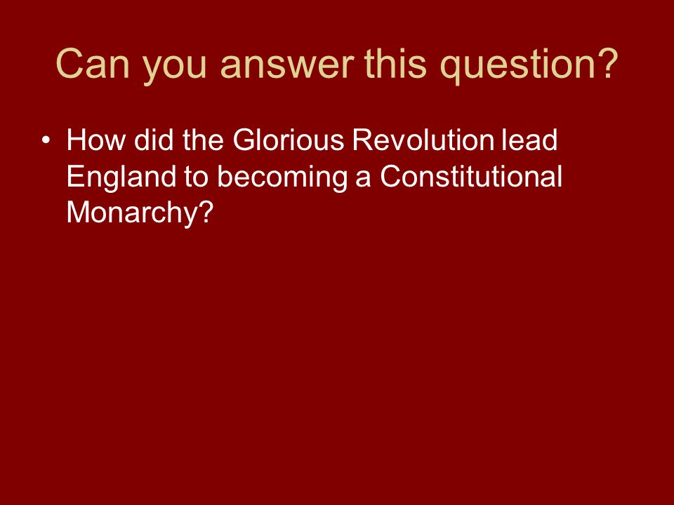 Can you answer this question? How did the Glorious Revolution lead England to becoming a Constitutional Monarchy?