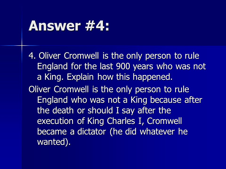 Answer #4: 4. Oliver Cromwell is the only person to rule England for the last 900 years who was not a King. Explain how this happened. Oliver Cromwell