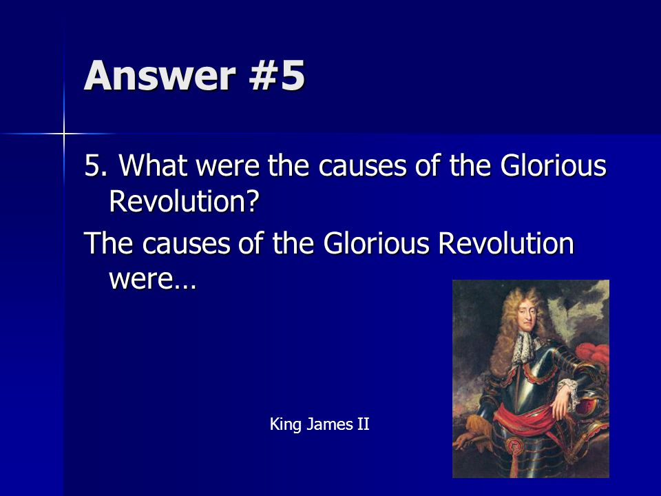 Answer #5 5. What were the causes of the Glorious Revolution? The causes of the Glorious Revolution were… King James II