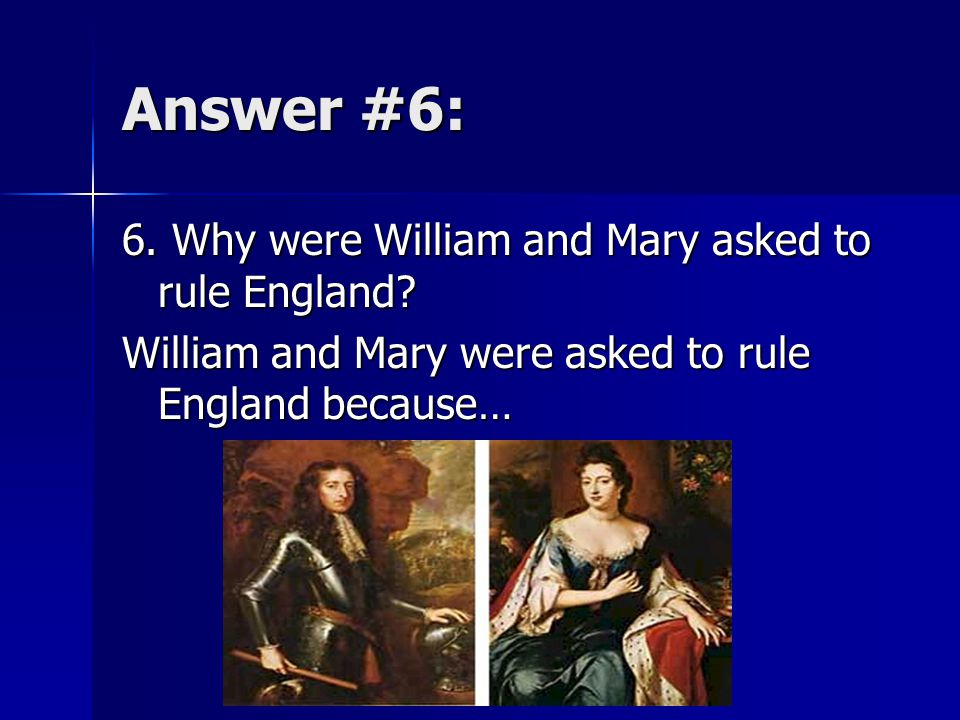 Answer #6: 6. Why were William and Mary asked to rule England.