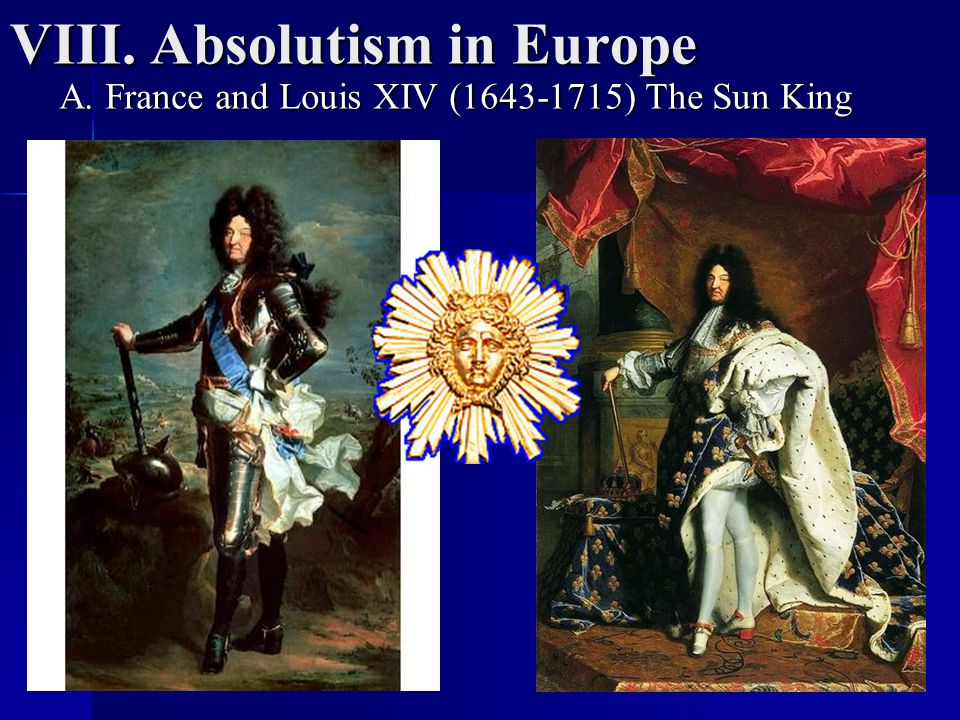 VIII. Absolutism in Europe A. France and Louis XIV (1643-1715) The Sun King