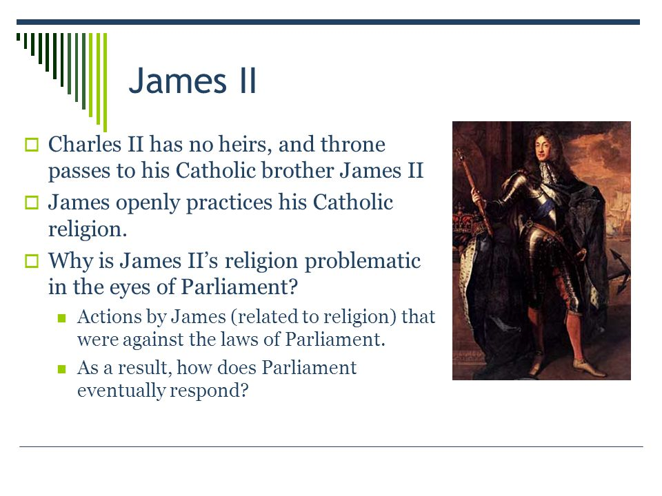 James II  Charles II has no heirs, and throne passes to his Catholic brother James II  James openly practices his Catholic religion.