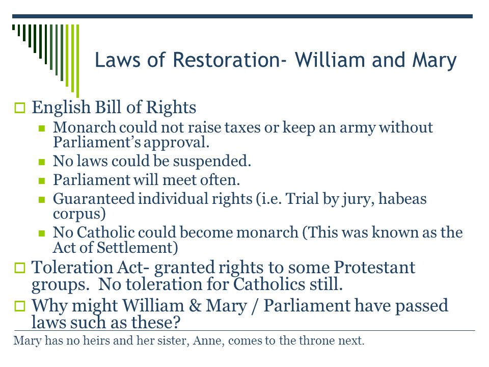 Laws of Restoration- William and Mary  English Bill of Rights Monarch could not raise taxes or keep an army without Parliament's approval.