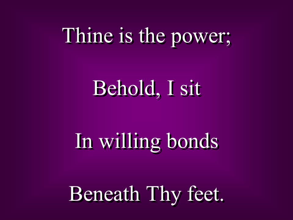 Thine is the power; Behold, I sit In willing bonds Beneath Thy feet.
