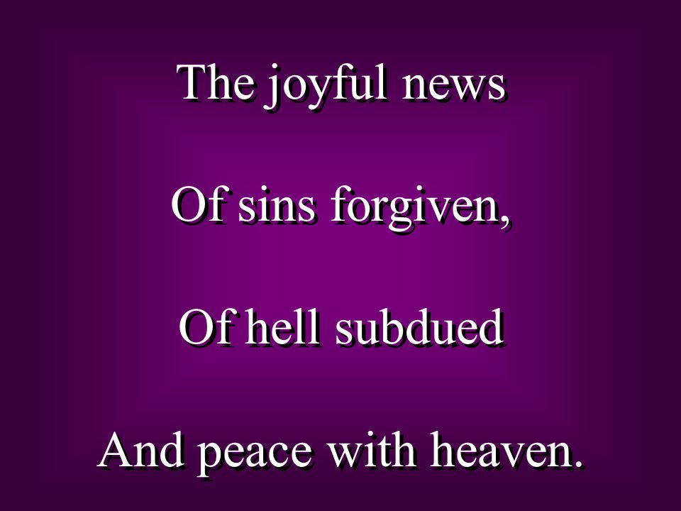The joyful news Of sins forgiven, Of hell subdued And peace with heaven.