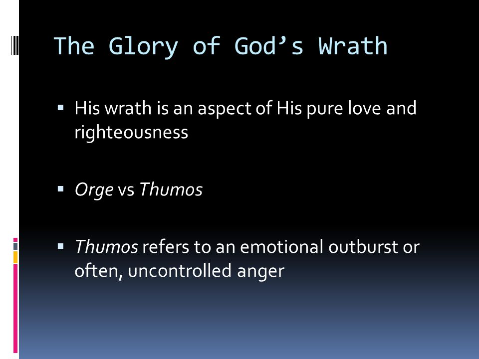 The Glory of God's Wrath  His wrath is an aspect of His pure love and righteousness  Orge vs Thumos  Thumos refers to an emotional outburst or often, uncontrolled anger