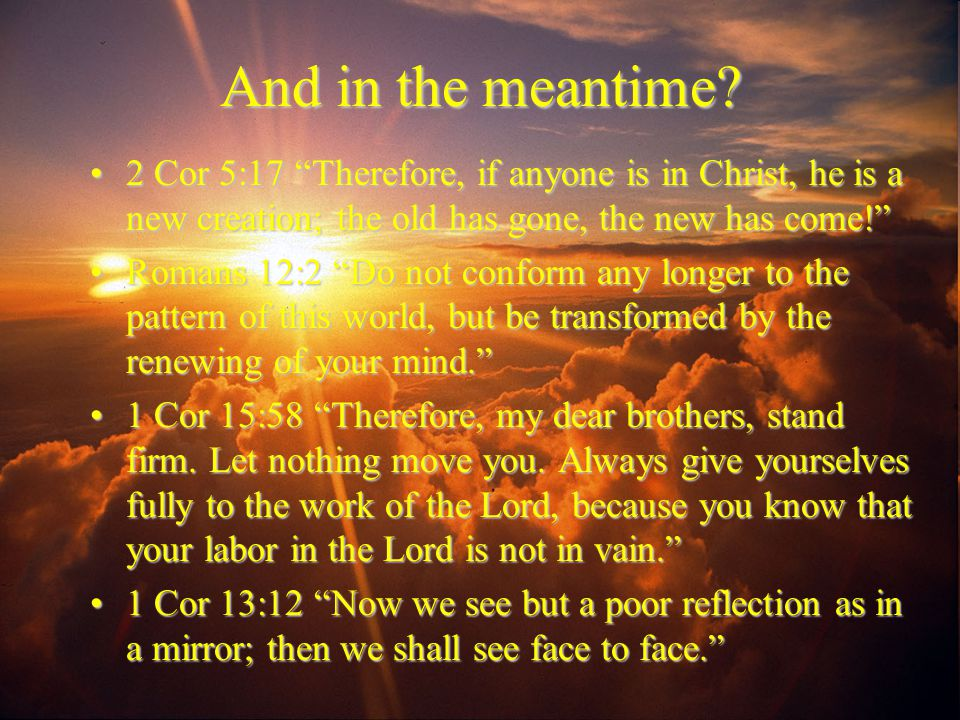 """And in the meantime? 2 Cor 5:17 """"Therefore, if anyone is in Christ, he is a new creation; the old has gone, the new has come!""""2 Cor 5:17 """"Therefore, i"""