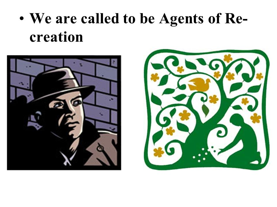 We are called to be Agents of Re- creation
