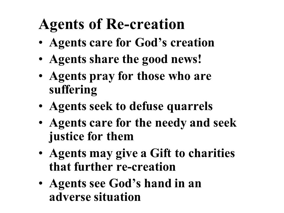 Agents of Re-creation Agents care for God's creation Agents share the good news! Agents pray for those who are suffering Agents seek to defuse quarrel