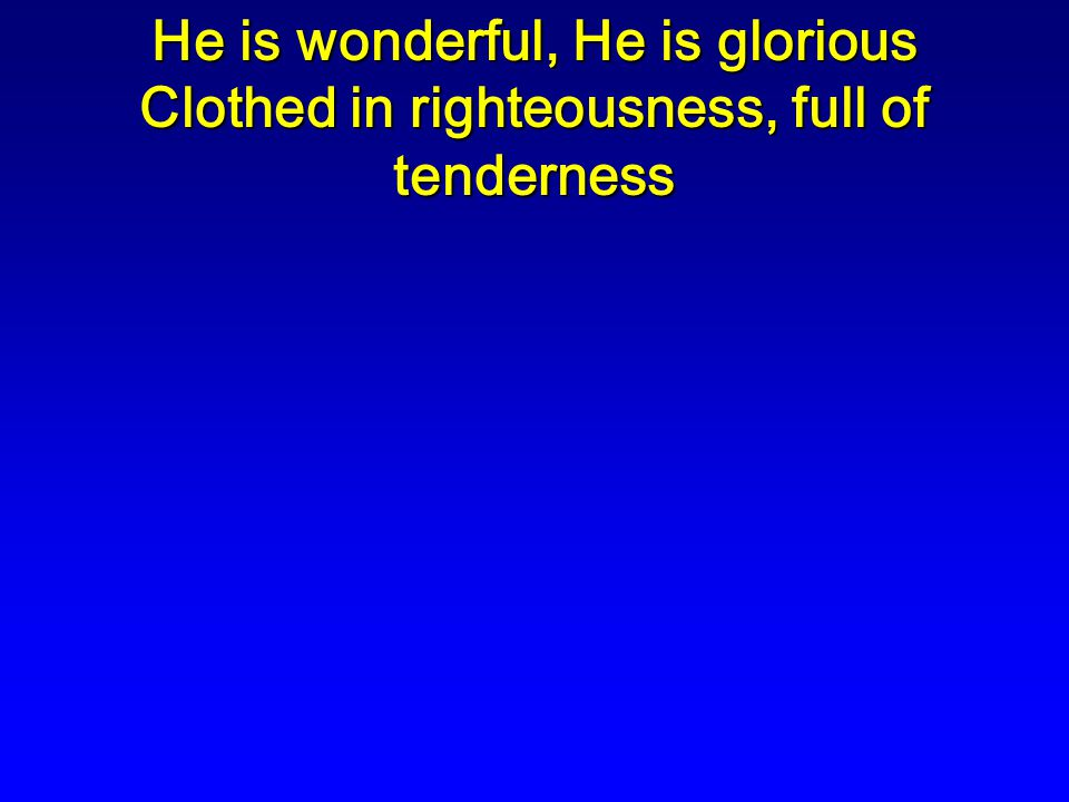 He is wonderful, He is glorious Clothed in righteousness, full of tenderness