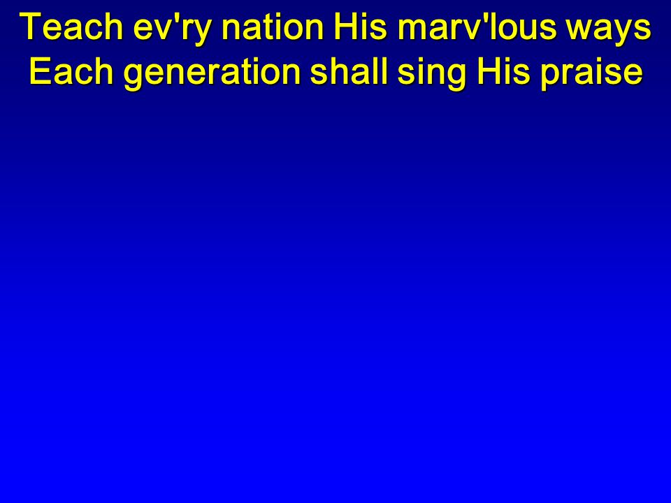 Teach ev ry nation His marv lous ways Each generation shall sing His praise