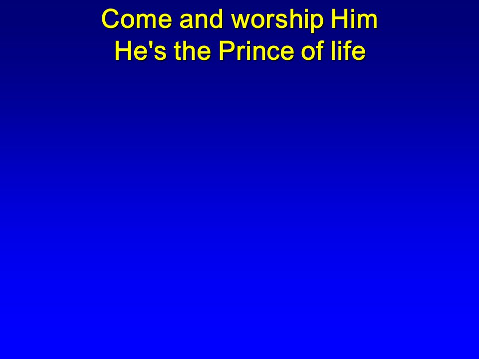Come and worship Him He s the Prince of life