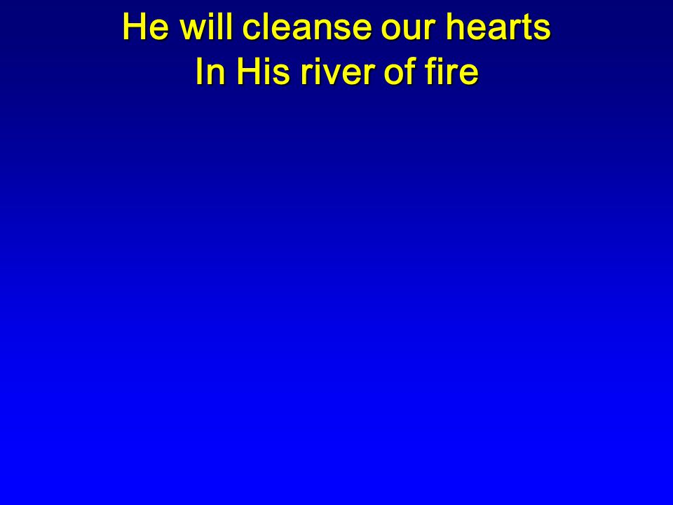 He will cleanse our hearts In His river of fire