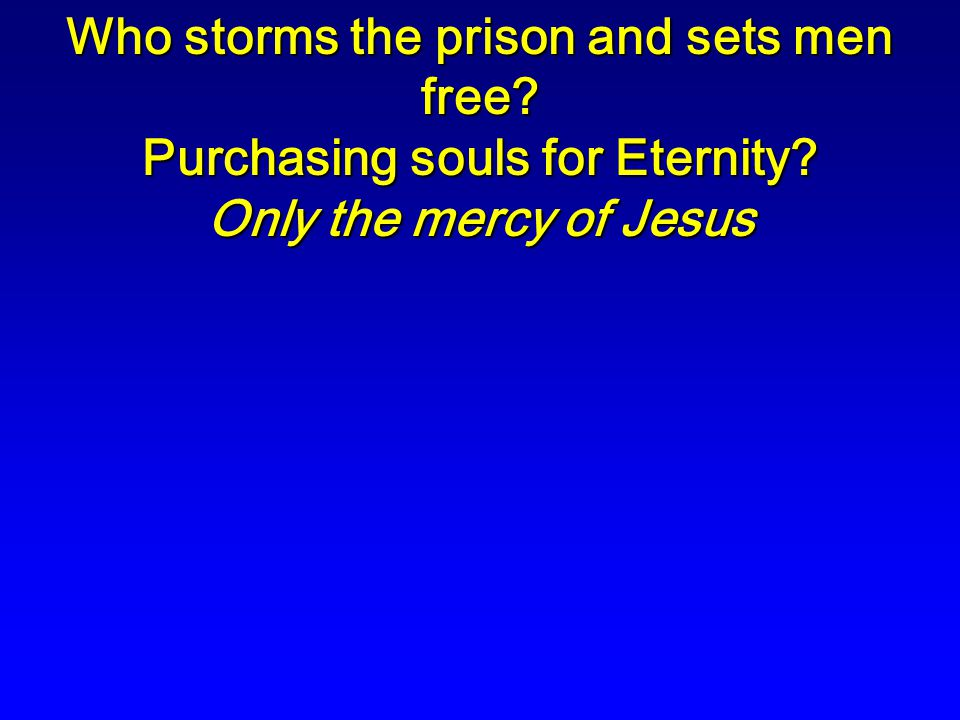 Who storms the prison and sets men free? Purchasing souls for Eternity? Only the mercy of Jesus