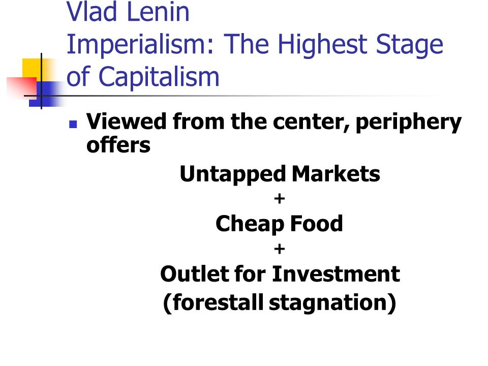 Vlad Lenin Imperialism: The Highest Stage of Capitalism Viewed from the center, periphery offers Untapped Markets + Cheap Food + Outlet for Investment