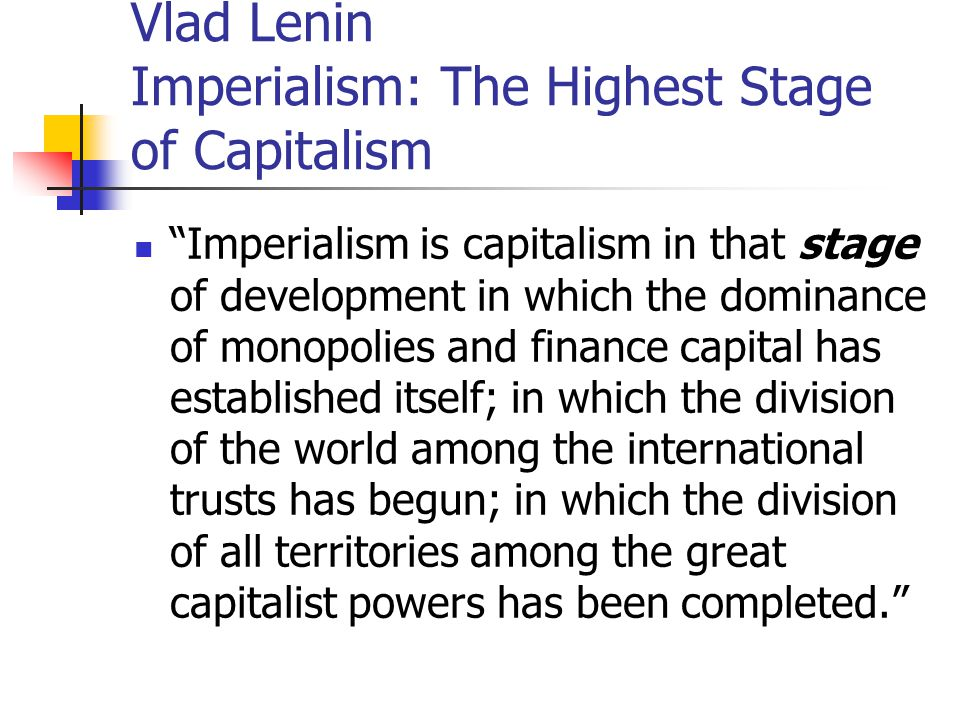 """Vlad Lenin Imperialism: The Highest Stage of Capitalism """"Imperialism is capitalism in that stage of development in which the dominance of monopolies a"""