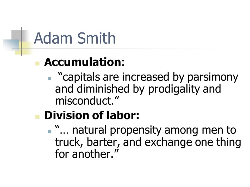 """Adam Smith Accumulation: """"capitals are increased by parsimony and diminished by prodigality and misconduct."""" Division of labor: """"… natural propensity"""