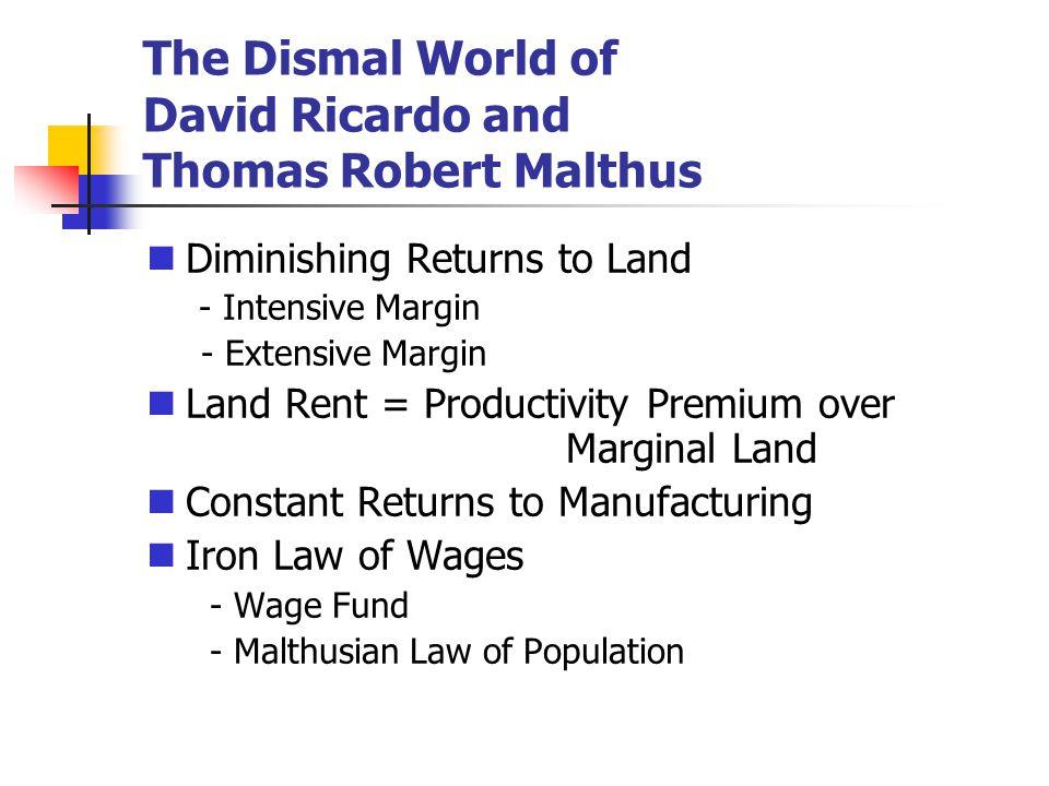 The Dismal World of David Ricardo and Thomas Robert Malthus Diminishing Returns to Land - Intensive Margin - Extensive Margin Land Rent = Productivity
