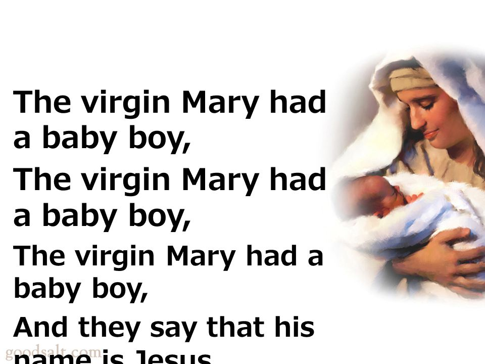 The virgin Mary had a baby boy, And they say that his name is Jesus