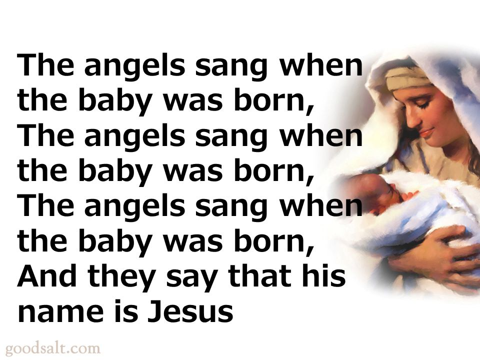 The angels sang when the baby was born, The angels sang when the baby was born, The angels sang when the baby was born, And they say that his name is Jesus