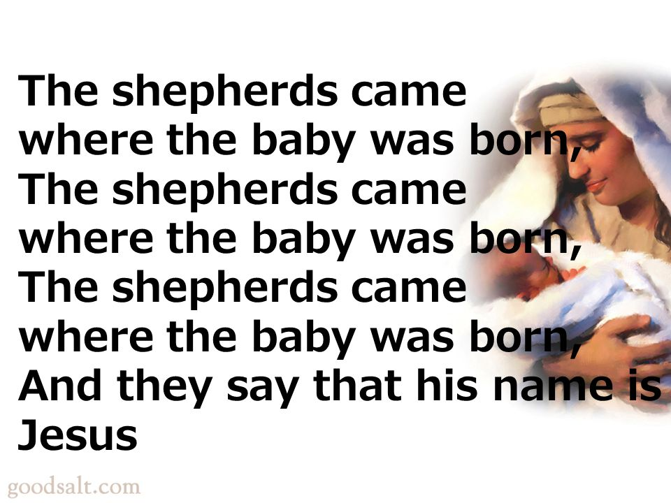 The shepherds came where the baby was born, The shepherds came where the baby was born, The shepherds came where the baby was born, And they say that his name is Jesus