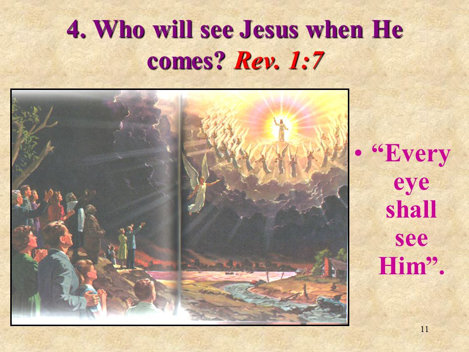 """10 2. Does Revelation say how Jesus will return? Rev. 1:7 """"Behold He cometh with clouds …"""" 3. What are these clouds? Psalm 104:3. """"Who maketh the clou"""
