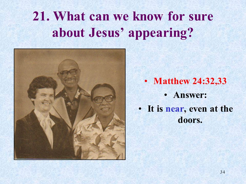 33 20.Can anyone know the time of Jesus' Return. Matthew 24:36 Answer: NO.
