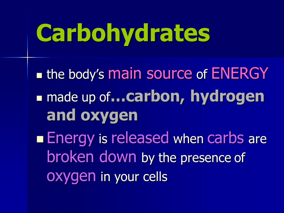 Carbohydrates the body's main source of ENERGY the body's main source of ENERGY made up of …carbon, hydrogen and oxygen made up of …carbon, hydrogen and oxygen Energy is released when carbs are broken down by the presence of oxygen in your cells Energy is released when carbs are broken down by the presence of oxygen in your cells