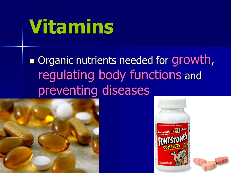 Vitamins Organic nutrients needed for growth, regulating body functions and preventing diseases Organic nutrients needed for growth, regulating body functions and preventing diseases