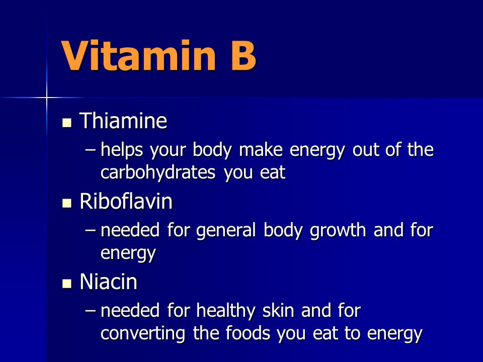 Vitamin B Thiamine Thiamine –helps your body make energy out of the carbohydrates you eat Riboflavin Riboflavin –needed for general body growth and for energy Niacin Niacin –needed for healthy skin and for converting the foods you eat to energy