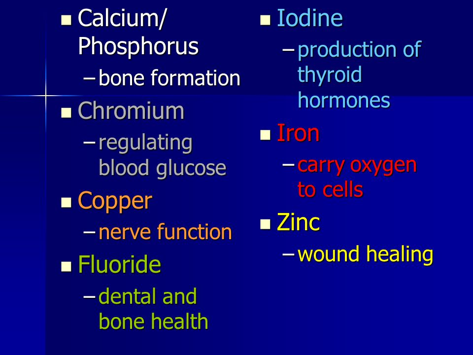 Calcium/ Phosphorus Calcium/ Phosphorus –bone formation Chromium Chromium –regulating blood glucose Copper Copper –nerve function Fluoride Fluoride –dental and bone health Iodine Iodine –production of thyroid hormones Iron Iron –carry oxygen to cells Zinc Zinc –wound healing