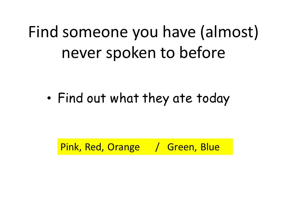 Find someone you have (almost) never spoken to before Find out what they ate today Pink, Red, Orange / Green, Blue
