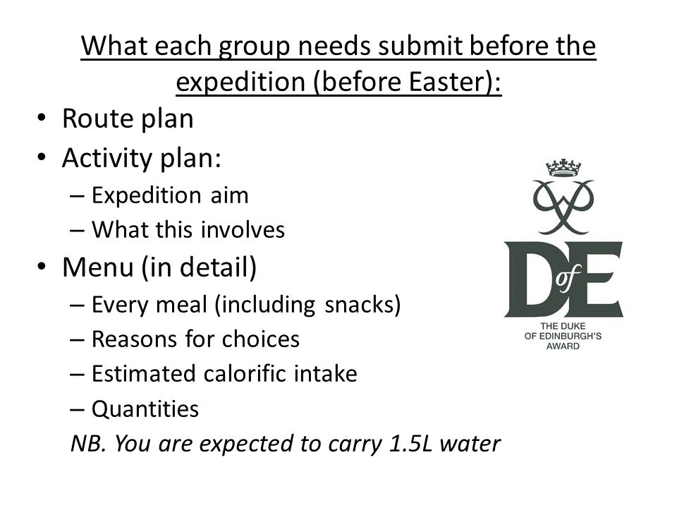 What each group needs submit before the expedition (before Easter): Route plan Activity plan: – Expedition aim – What this involves Menu (in detail) – Every meal (including snacks) – Reasons for choices – Estimated calorific intake – Quantities NB.