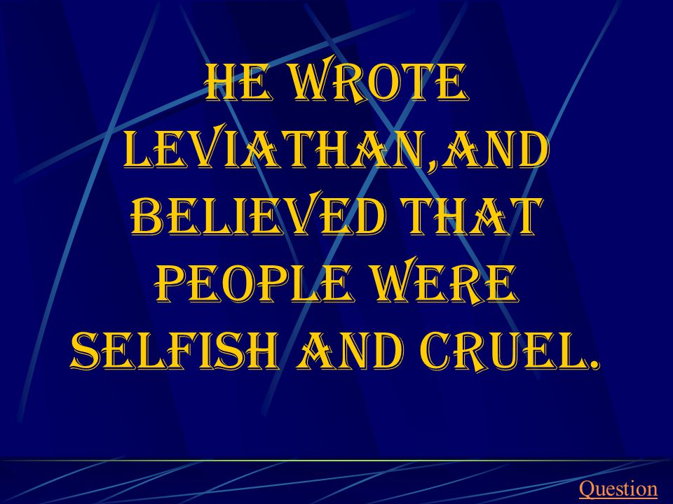 He wrote Leviathan,and believed that people were selfish and cruel. Question
