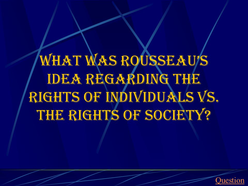 What was rousseau's idea regarding the rights of individuals vs. the rights of society Question