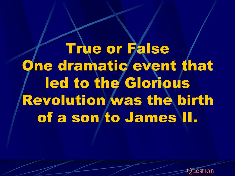 True or False One dramatic event that led to the Glorious Revolution was the birth of a son to James II.