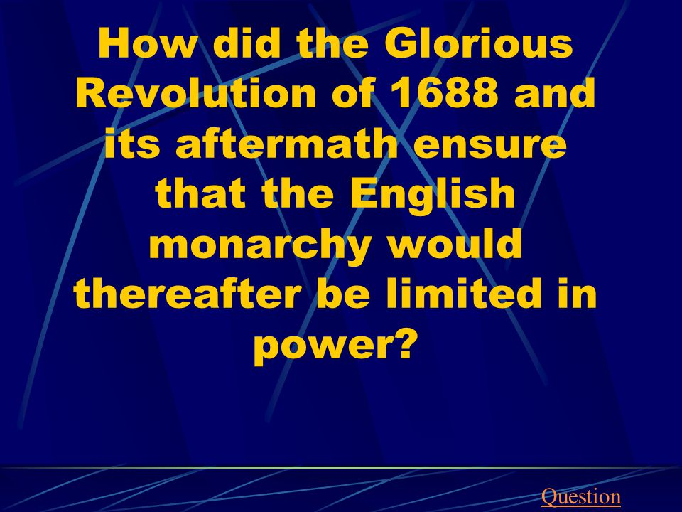 How did the Glorious Revolution of 1688 and its aftermath ensure that the English monarchy would thereafter be limited in power? Question