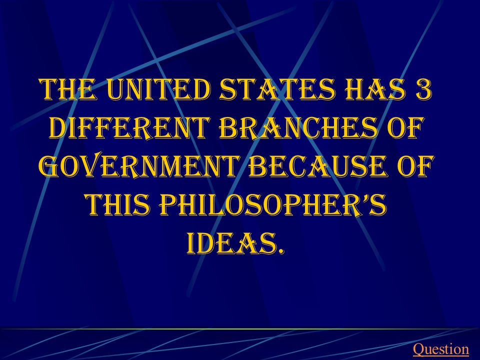 The United States has 3 different branches of government because of this philosopher's ideas.