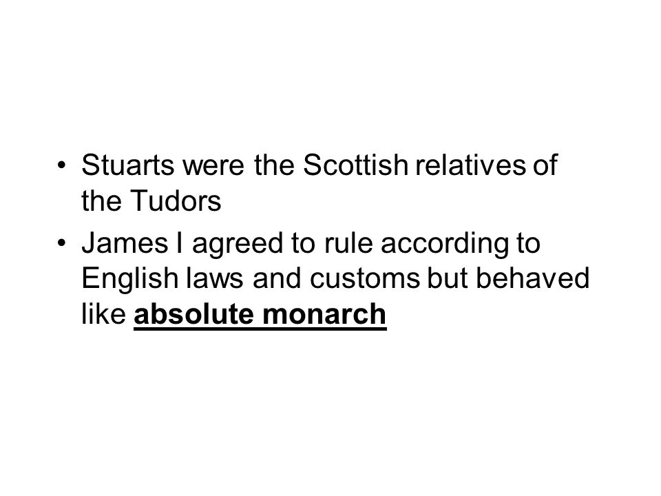 Stuarts were the Scottish relatives of the Tudors James I agreed to rule according to English laws and customs but behaved like absolute monarch