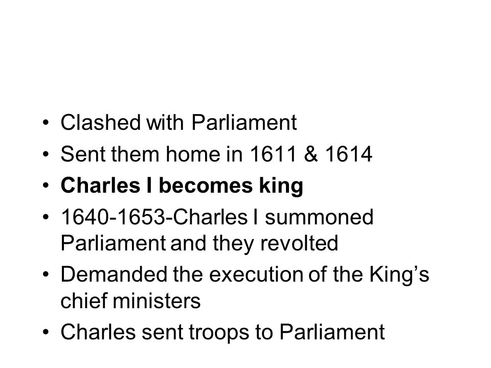 Clashed with Parliament Sent them home in 1611 & 1614 Charles I becomes king 1640-1653-Charles I summoned Parliament and they revolted Demanded the execution of the King's chief ministers Charles sent troops to Parliament