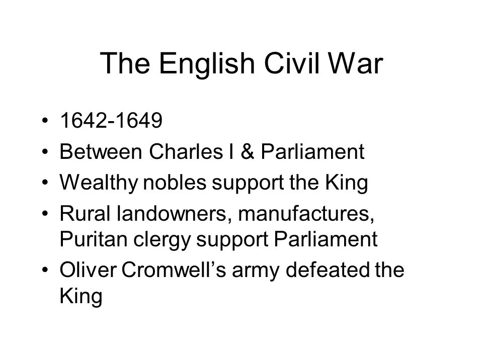 The English Civil War 1642-1649 Between Charles I & Parliament Wealthy nobles support the King Rural landowners, manufactures, Puritan clergy support Parliament Oliver Cromwell's army defeated the King