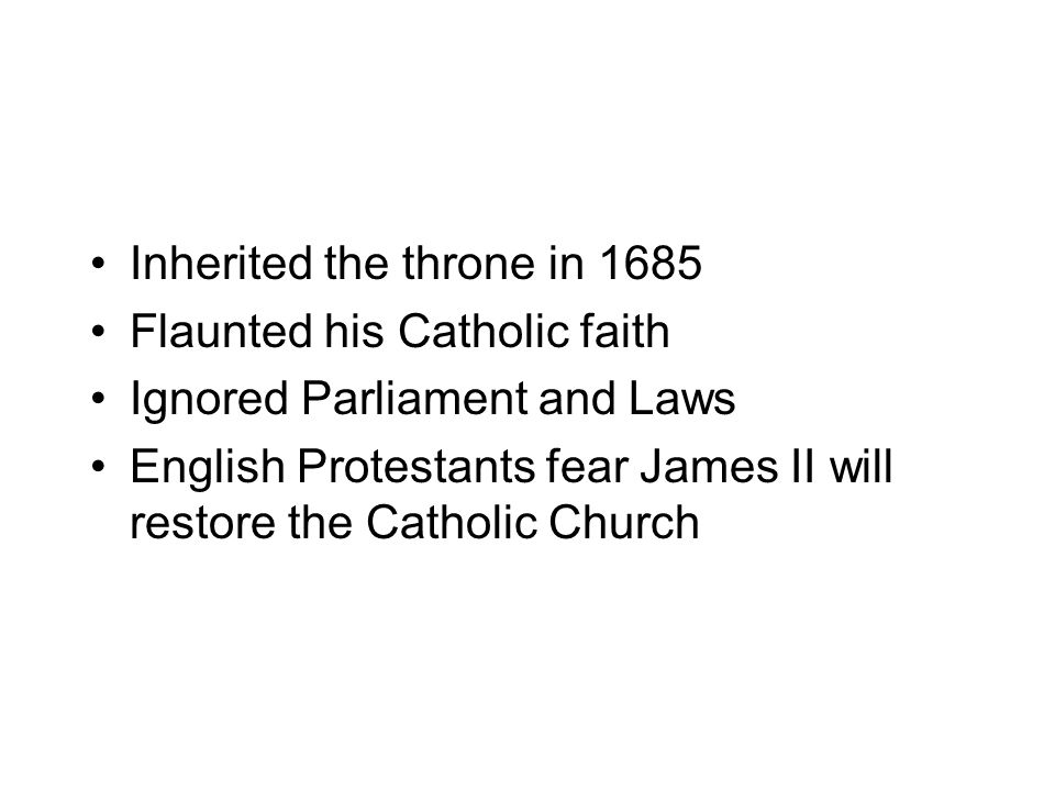 Inherited the throne in 1685 Flaunted his Catholic faith Ignored Parliament and Laws English Protestants fear James II will restore the Catholic Church